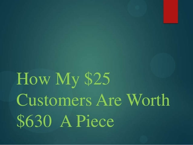 How My $25 Customers Are Worth $630 A Piece