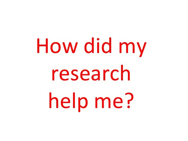 How	   did	   my	    research	    help	   me?