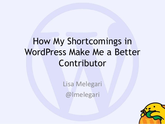How My Shortcomings in WordPress Make Me a Better Contributor Lisa Melegari @lmelegari