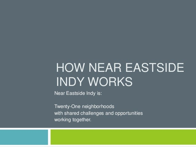 HOW NEAR EASTSIDEINDY WORKSNear Eastside Indy is:Twenty-One neighborhoodswith shared challenges and opportunitiesworking t...