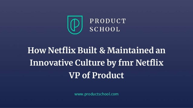 www.productschool.com How Netflix Built & Maintained an Innovative Culture by fmr Netflix VP of Product