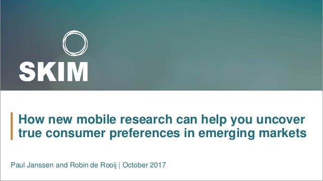 How new mobile research can help you uncover true consumer preferences in emerging markets Paul Janssen and Robin de Rooij...