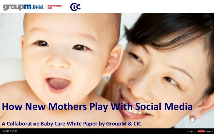 How New Mothers Play With Social MediaA Collaborative Baby Care White Paper by GroupM & CIC© 2012 CIC