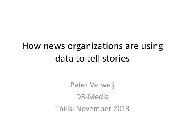 How news organizations are using data to tell stories Peter Verweij D3-Media Tbilisi November 2013