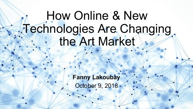 How Online & New Technologies Are Changing the Art Market Fanny Lakoubay October 9, 2018