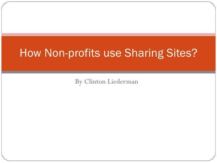 By Clinton Liederman How Non-profits use Sharing Sites?