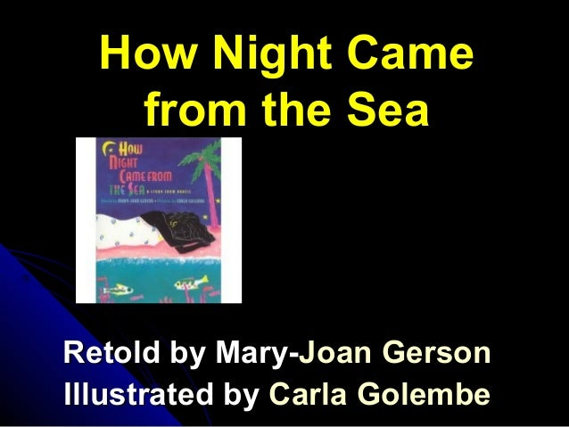 How Night Came from the Sea Retold by Mary-Retold by Mary-JoanJoan GersonGerson Illustrated byIllustrated by CarlaCarla Go...