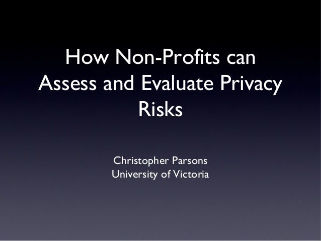 How Non-Profits can Assess and Evaluate Privacy Risks Christopher Parsons University of Victoria