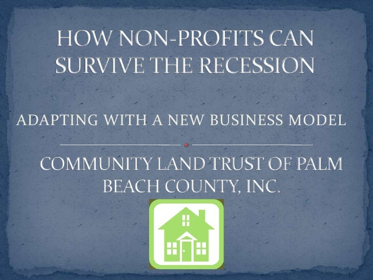 HOW NON-PROFITS CAN SURVIVE THE RECESSION<br />ADAPTING WITH A NEW BUSINESS MODEL<br />COMMUNITY LAND TRUST OF PALM BEACH ...