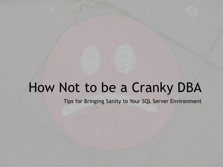 How Not to be a Cranky DBA     Tips for Bringing Sanity to Your SQL Server Environment