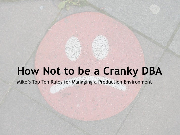 How Not to be a Cranky DBAMike's Top Ten Rules for Managing a Production Environment