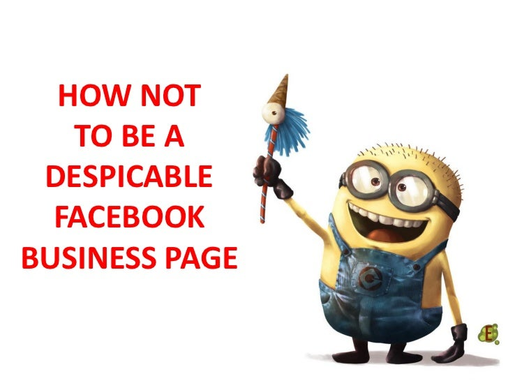 HOW NOT   TO BE A DESPICABLE  FACEBOOKBUSINESS PAGE