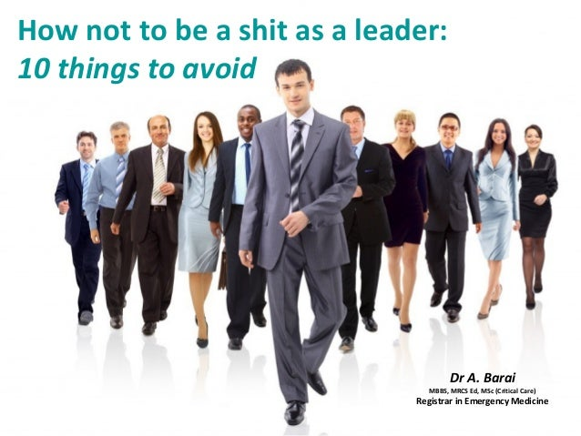 How not to be a shit as a leader: 10 things to avoid Dr A. Barai MBBS, MRCS Ed, MSc (Critical Care) Registrar in Emergency...