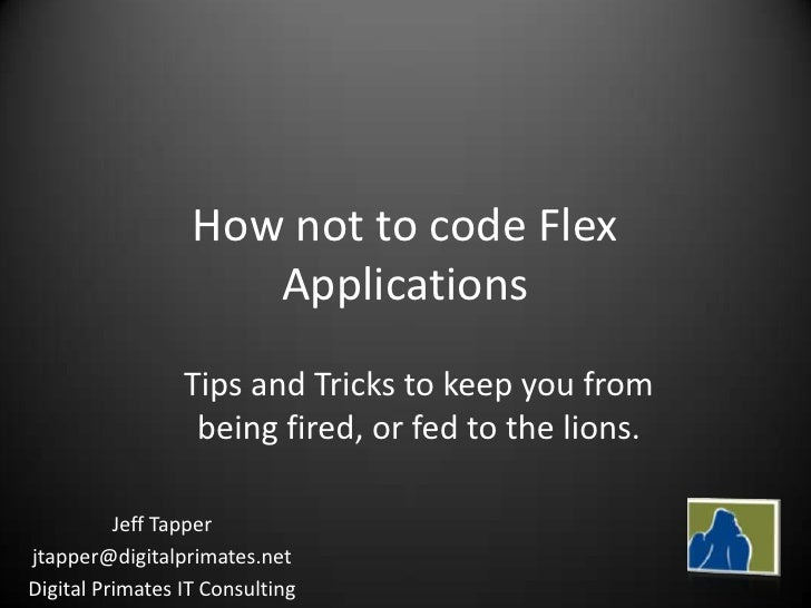 How not to code Flex                      Applications                  Tips and Tricks to keep you from                  ...