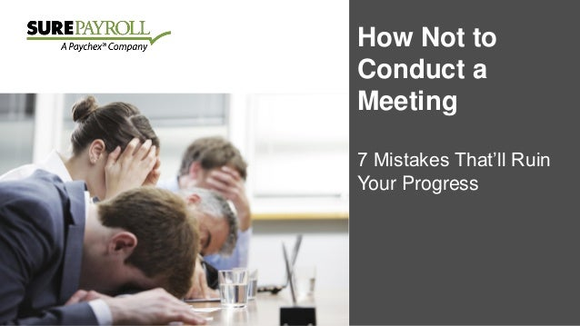 How Not to Conduct a Meeting 7 Mistakes That'll Ruin Your Progress