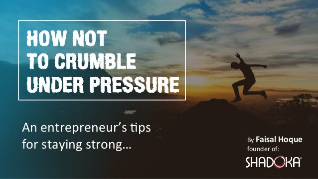 By Faisal Hoque  founder of: HOW NOT TO CRUMBLE UNDER PRESSURE An entrepreneur's 2ps for staying strong…
