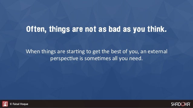 Often, things are not as bad as you think.   When things are star2ng to get the best of you, an external perspec2ve is som...