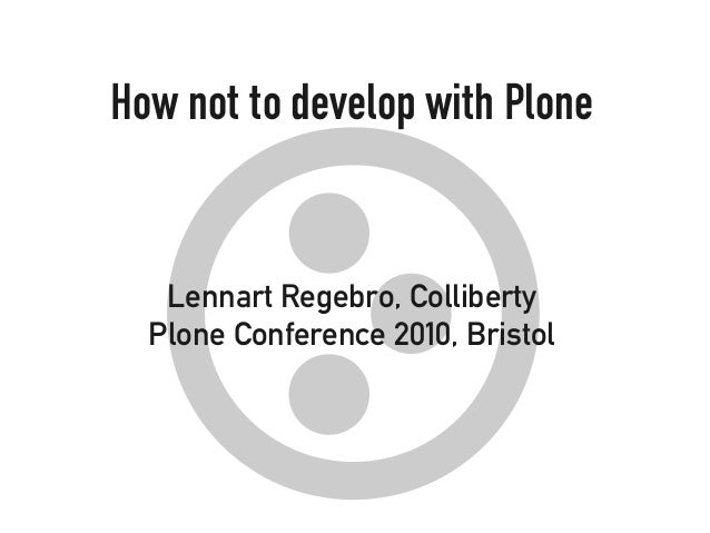 How not to develop with Plone Lennart Regebro, Colliberty Plone Conference 2010, Bristol