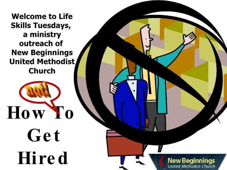 Welcome to Life Skills Tuesdays,  a ministry outreach of  New Beginnings United Methodist Church How To  Get Hired not!