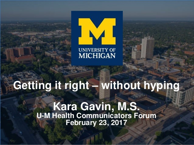 Getting it right – without hyping Kara Gavin, M.S. U-M Health Communicators Forum February 23, 2017