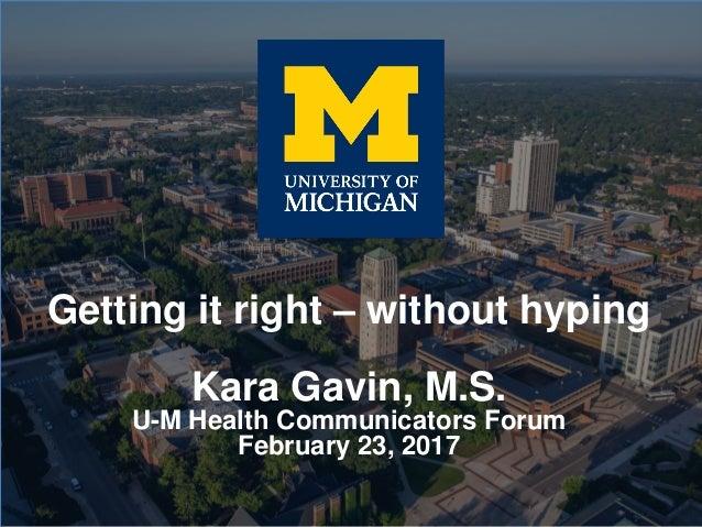 Getting it right – without hyping Kara Gavin, M.S. U-M Health Communicators Forum February 23, 2017