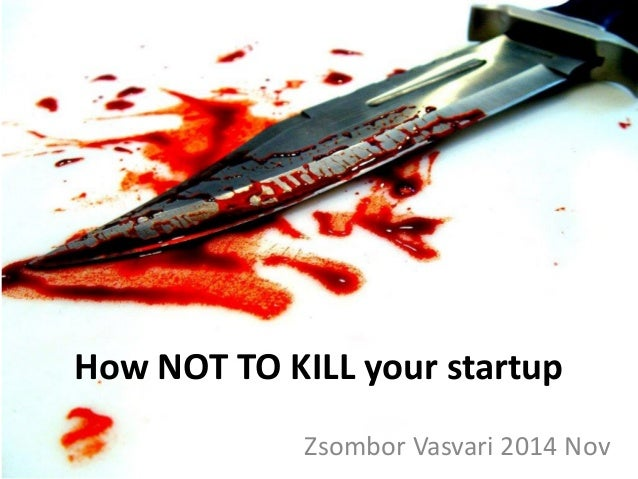 How NOT TO KILL your startup  Zsombor Vasvari 2014 Nov
