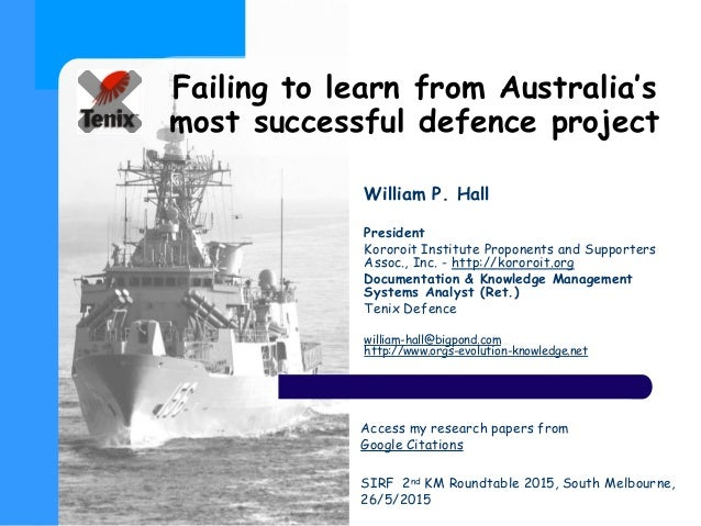 Failing to learn from Australia's most successful defence project William P. Hall President Kororoit Institute Proponents ...