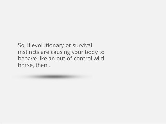 So, if evolutionary or survival instincts are causing your body to behave like an out-of-control wild horse, then...