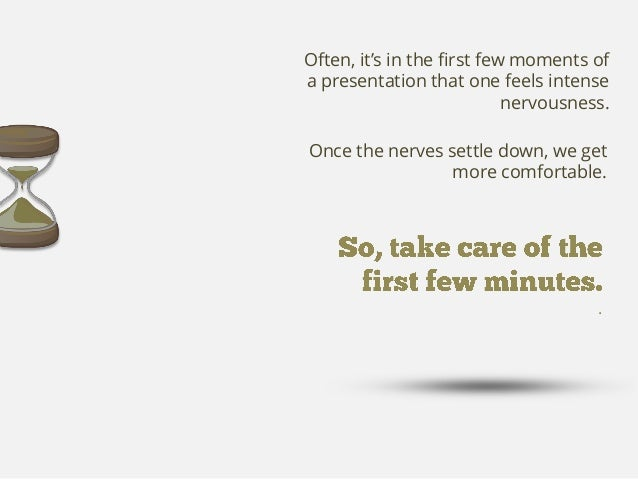 . Once the nerves settle down, we get more comfortable. Often, it's in the first few moments of a presentation that one fe...