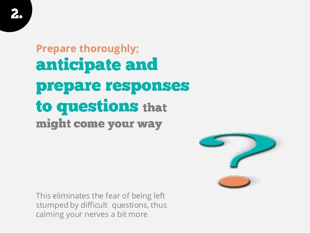 Prepare thoroughly; This eliminates the fear of being left stumped by difficult questions, thus calming your nerves a bit ...