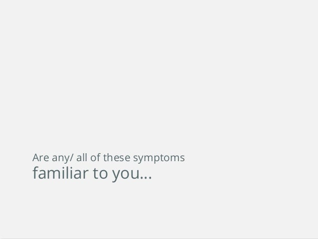 Are any/ all of these symptoms familiar to you…