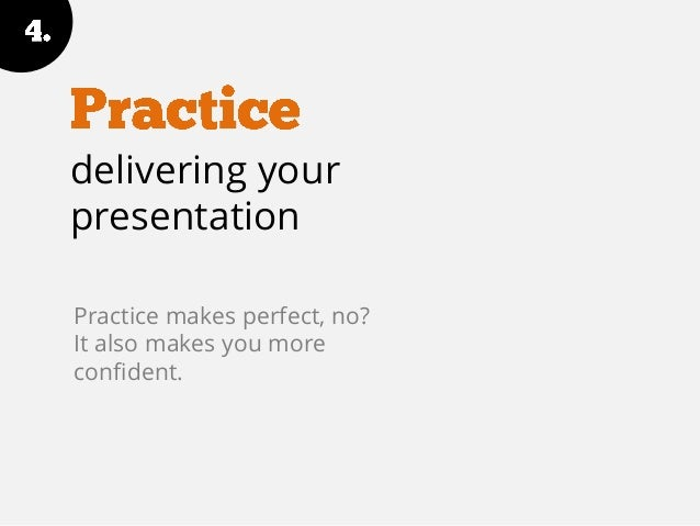 delivering your presentation Practice makes perfect, no? It also makes you more confident.