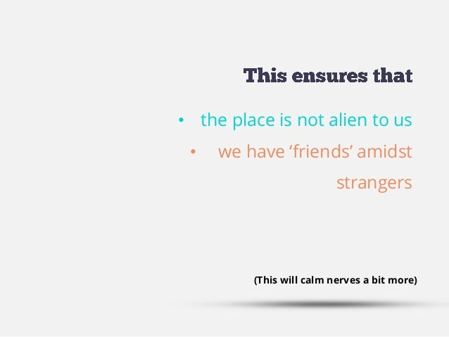 • the place is not alien to us • we have 'friends' amidst strangers (This will calm nerves a bit more)