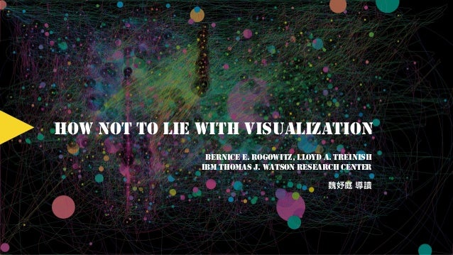 HOW NOT TO LIE WITH VISUALIZATION BERNICE E. ROGOWITZ, LLOYD A. TREINISH IBM THOMAS J. WATSON RESEARCH CENTER