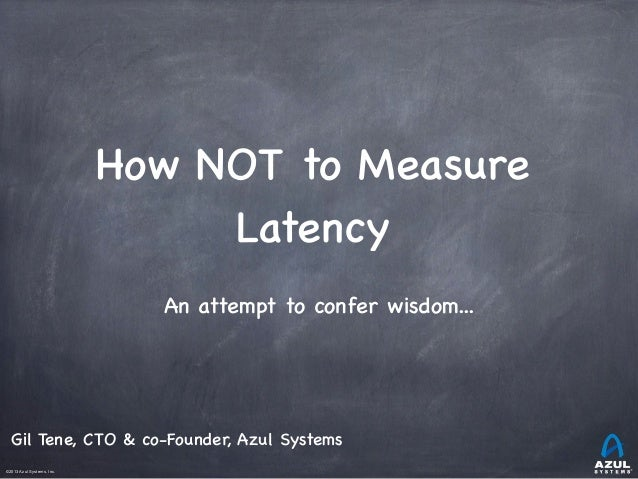©2013 Azul Systems, Inc.	  	  	  	  	  	 How NOT to Measure Latency An attempt to confer wisdom... Gil Tene, CTO & co-Foun...