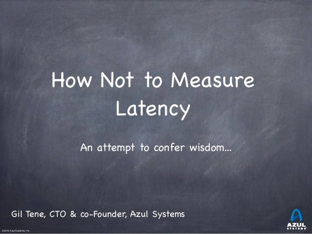 ©2012 Azul Systems, Inc.           How Not to Measure Latency An attempt to confer wisdom... Gil Tene, CTO & co-Foun...
