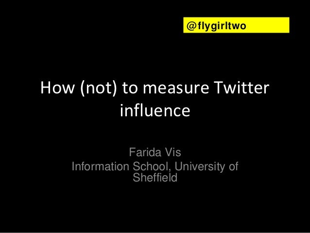 @ flygirltwoHow (not) to measure Twitter         influence              Farida Vis   Information School, University of    ...