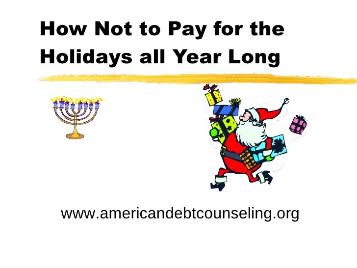 How Not to Pay for the Holidays all Year Long www.americandebtcounseling.org