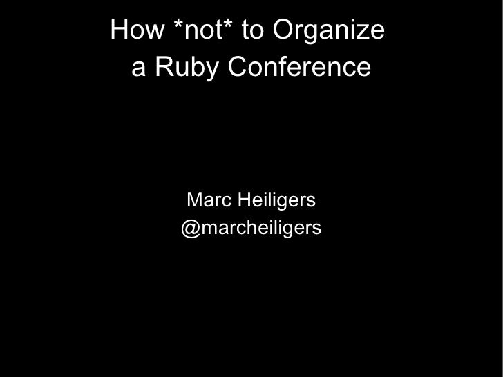 How * not*  to Organize  a Ruby Conference Marc Heiligers @marcheiligers
