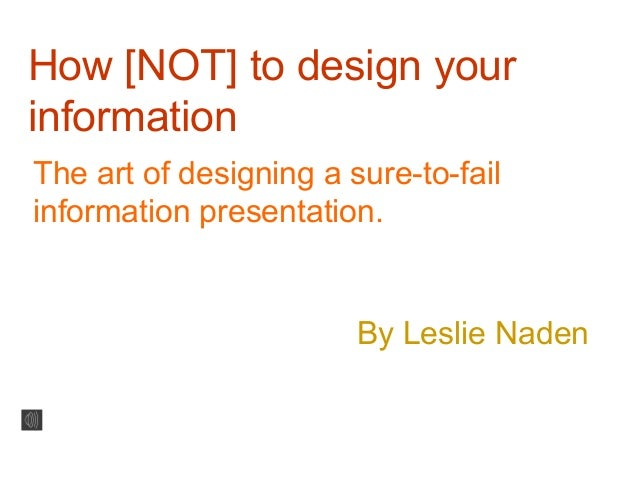 How [NOT] to design yourinformationThe art of designing a sure-to-failinformation presentation.By Leslie Naden