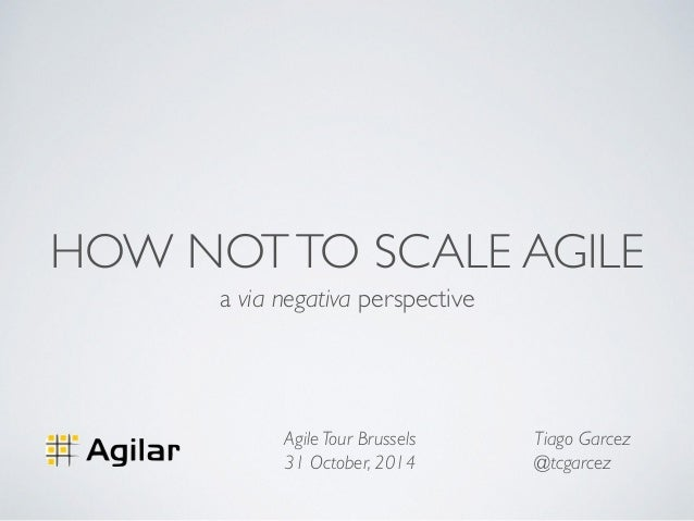 HOW NOT TO SCALE AGILE  a via negativa perspective  Tiago Garcez  @tcgarcez  Agile Tour Brussels  31 October, 2014