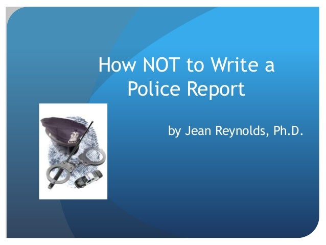 How NOT to Write a Police Report by Jean Reynolds, Ph.D.