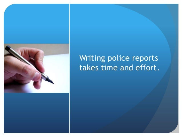 how to write a police report The incident report he'll learn to write is the factual narrative account of a crime of a rape, robbery, murder, criminal threat, lewd act, vandalism, burglary, sexual molestation, kidnapping, or assault.