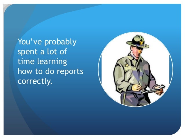how do you write a police report Police officers, sheriffs, security, and public safety personnel of all stripes need to be proficient in creating documentation that is accurate, understandable, and concise.