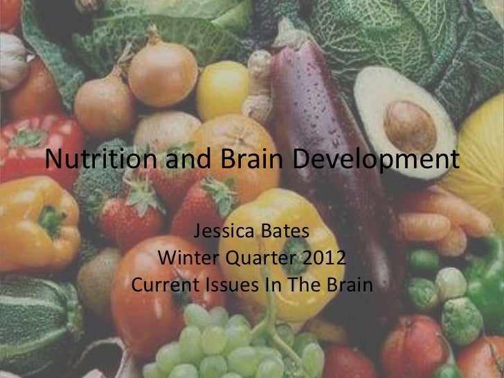 Nutrition and Brain Development            Jessica Bates        Winter Quarter 2012      Current Issues In The Brain