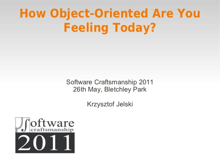 How Object-Oriented Are You      Feeling Today?      Software Craftsmanship 2011        26th May, Bletchley Park          ...
