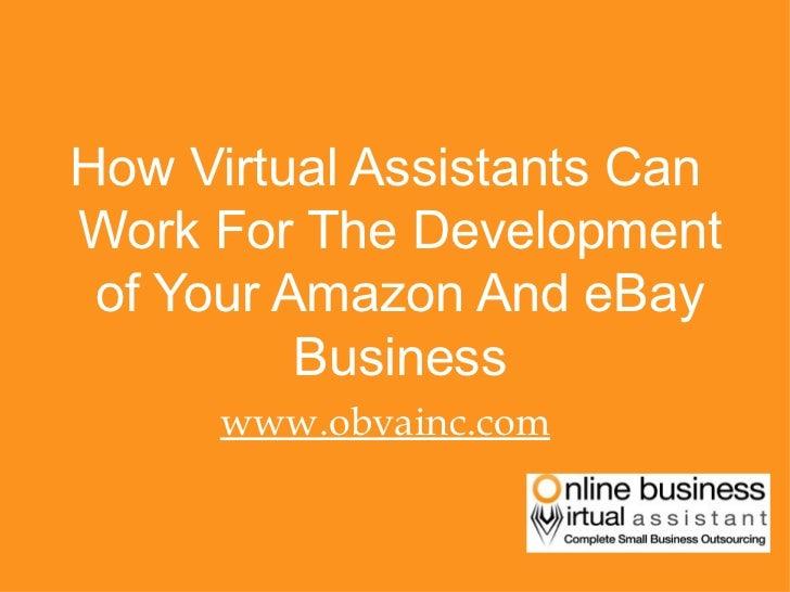 <ul><li>How Virtual Assistants Can Work For The Development of Your Amazon And eBay Business </li></ul><ul><li>www.obvainc...