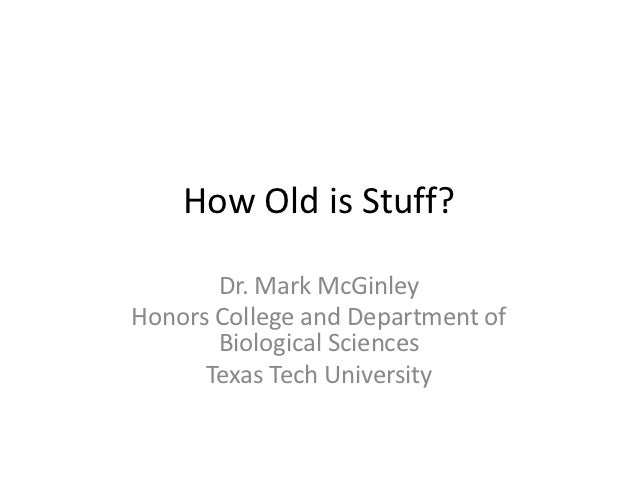 How Old is Stuff?       Dr. Mark McGinleyHonors College and Department of       Biological Sciences      Texas Tech Univer...
