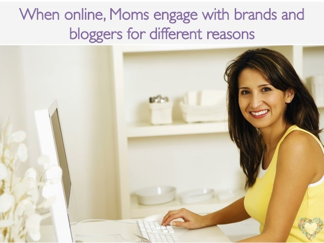 When online, Moms engage with brands andbloggers for different reasons!