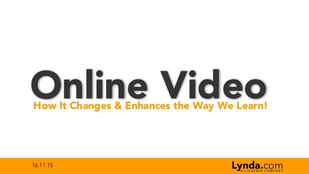 16.11.15 Online VideoHow It Changes & Enhances the Way We Learn! Lynda.comA L I N K E D I N C O M P A N Y